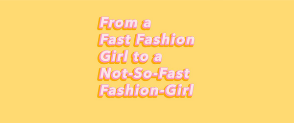 Journey from a Fast Fashion Girl to a Not-So-Fast Fashion Girl