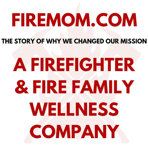 FireMom.com is a Firefighter and Fire Family Wellness Company: The Story of Why We Changed Our Mission