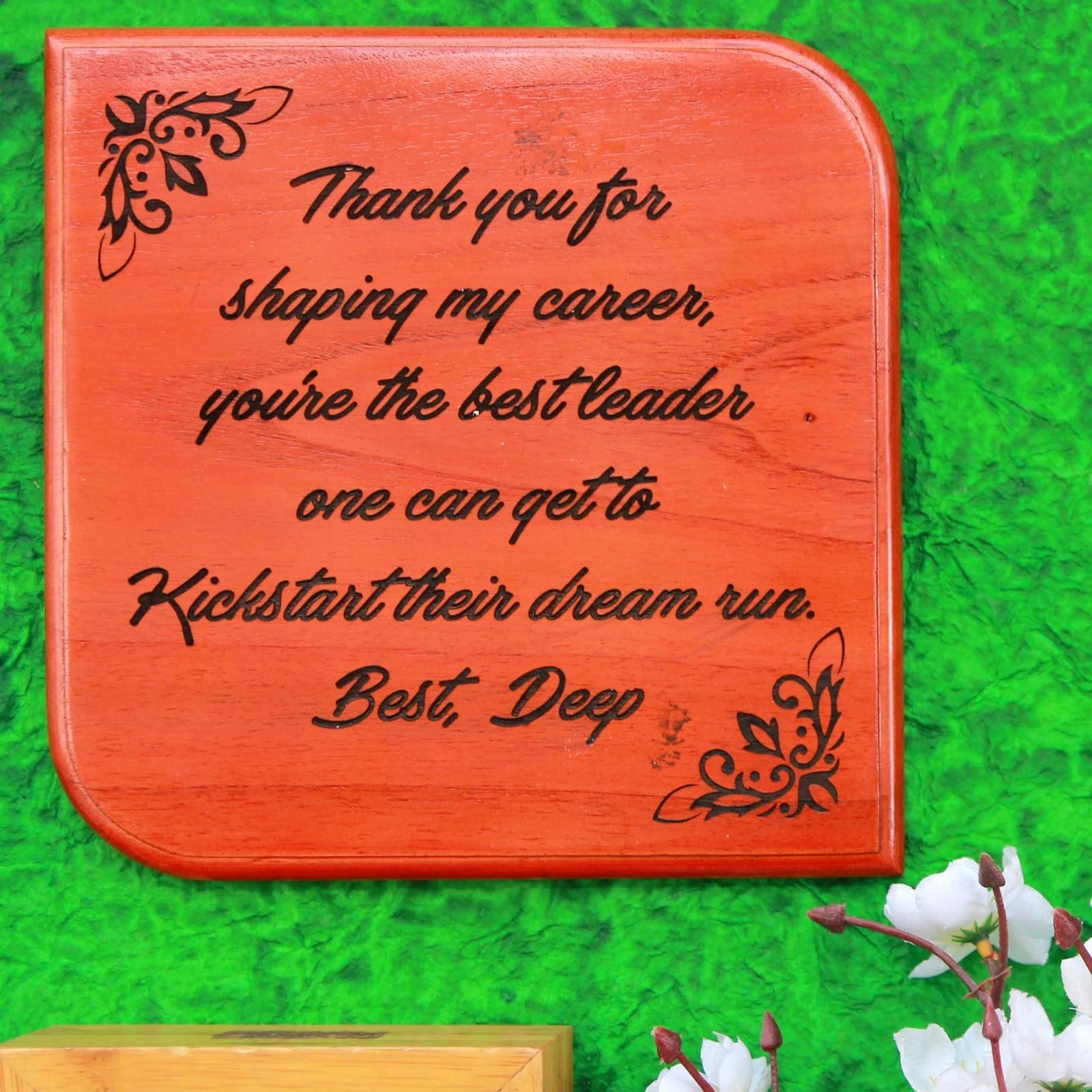 Thank you for shaping my career. You are the best leader one can get to kickstart their dream run. This wooden plaque makes great gifts for boss, gifts for managers or gifts for mentors.