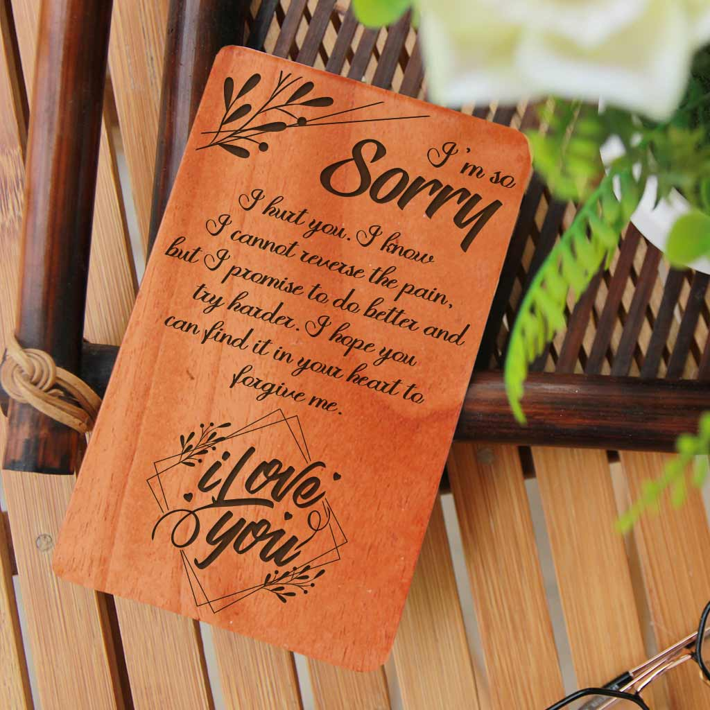 I am so sorry I hurt you. I know I cannot reverse the pain, but I promise to do better and try harder. I hope you can find it in your heart to forgive me. I love you. I Am Sorry Wooden Cards. A Sorry Card Personalized With Personal Apology Message. Whether you are looking for forgiveness card for family, sorry card for friend, cute sorry cards for boyfriend, sorry cards for her, sorry cards for lover, these I Am Sorry greeting cards are the best apology cards.