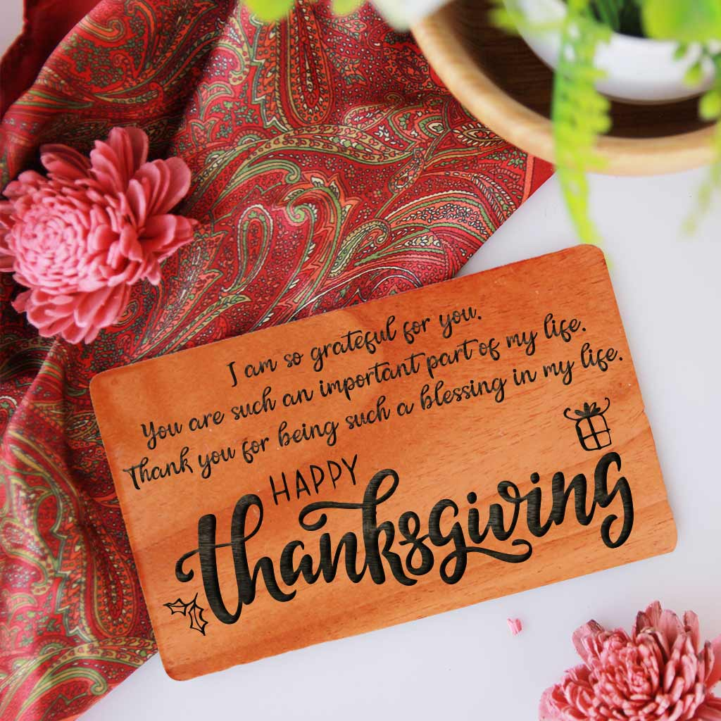 I am so grateful for you. You are such an important part of my life. Thank you for being such a blessing in my life. Happy Thanksgiving! Thanksgiving Cards Engraved With Happy Thanksgiving Wishes. These Happy Thanksgiving Cards Make Great Thanksgiving Cards For Business. Wooden Greeting Cards As Thanksgiving Cards For Friends & Family.