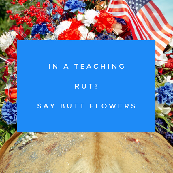 Stuck in a Teaching Rut? Say Butt Flowers