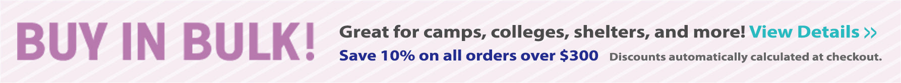 Buy in Bulk - Great for colleges, shelters and more! Save 10% on orders over $300