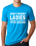 Think Out Loud Apparel Dont Worry Ladies Theres Plenty To Go Around Funny T shirt