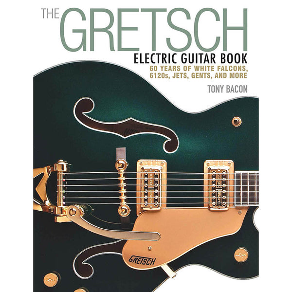 The Gretsch Electric Guitar Book - 60 Years of White Falcons, 6120s, Jets, Gents, and More