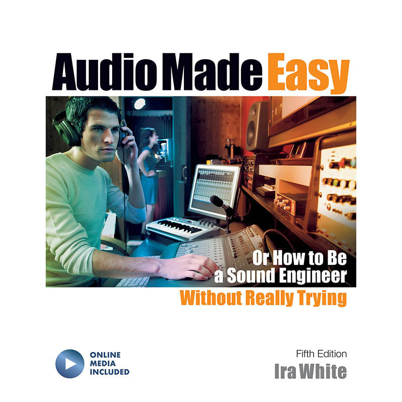 Audio Made Easy-Or How to Be a Sound Engineer Without Really Trying, Fifth Edition