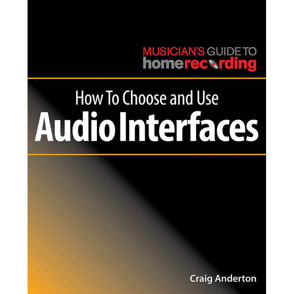 How to Choose and Use Audio Interfaces - The Musician's Guide to Home Recording Series