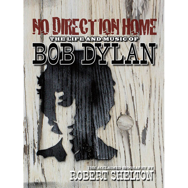 NO DIRECTION HOME: THE LIFE AND MUSIC OF BOB DYLAN - REVISED AND UPDATED EDITION