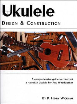 UKULELE DESIGN AND CONSTRUCTION: A COMPREHENSIVE GUIDE TO CONSTRUCT A HAWAIIAN UKULELE FOR ANY WOOD
