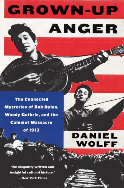 Grown-Up Anger: The Connected Mysteries of Bob Dylan, Woody Guthrie, & the Calumet Massacre of 1913
