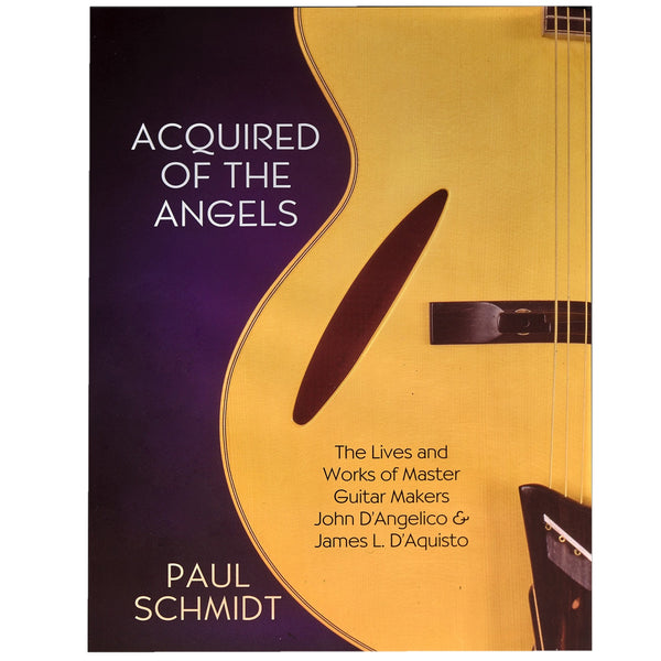 Acquired of the Angels - The Lives and Works of John D'Angelico and James L. D'Aquisto, 3rd Edition