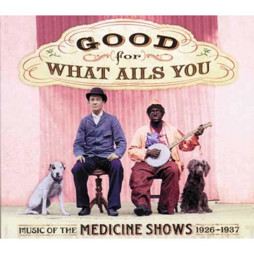 Good for What Ails You: Music of the Medicine Shows, 1926-1937