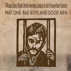 I Wanna Sing Right: Rediscovering Lomax in the Evangeline Country - Part One: Bad Boys and Good Men