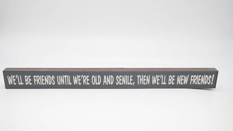 We'll Be Friends Until We Are Old and Senile, Then We'll Be New Friends Skinny Sign