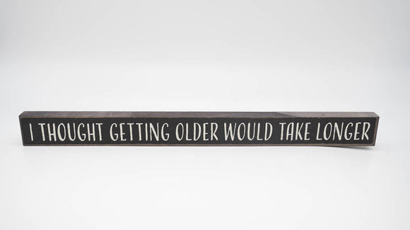 I Though Getting Older Would Take Longer Skinny Sign