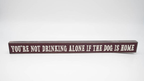 You Are Not Drinking Alone if the Dog is Home Skinny Sign