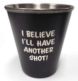 """I Believe I'll Have Another Shot"" Stainless Steel Shot Glass - Turnmeyer Galleries"
