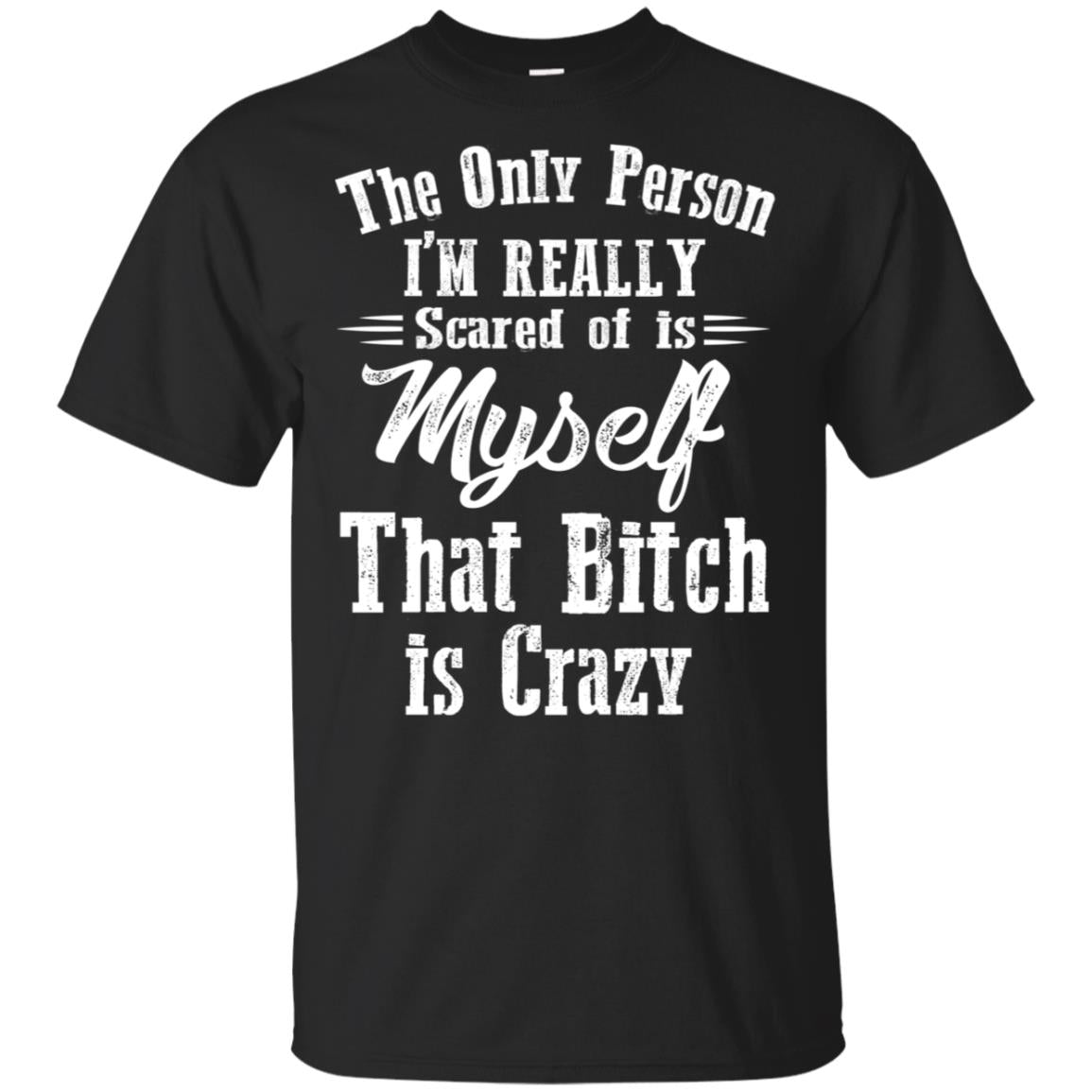 The only Person I'm really scared of is myself that bitch is crazy