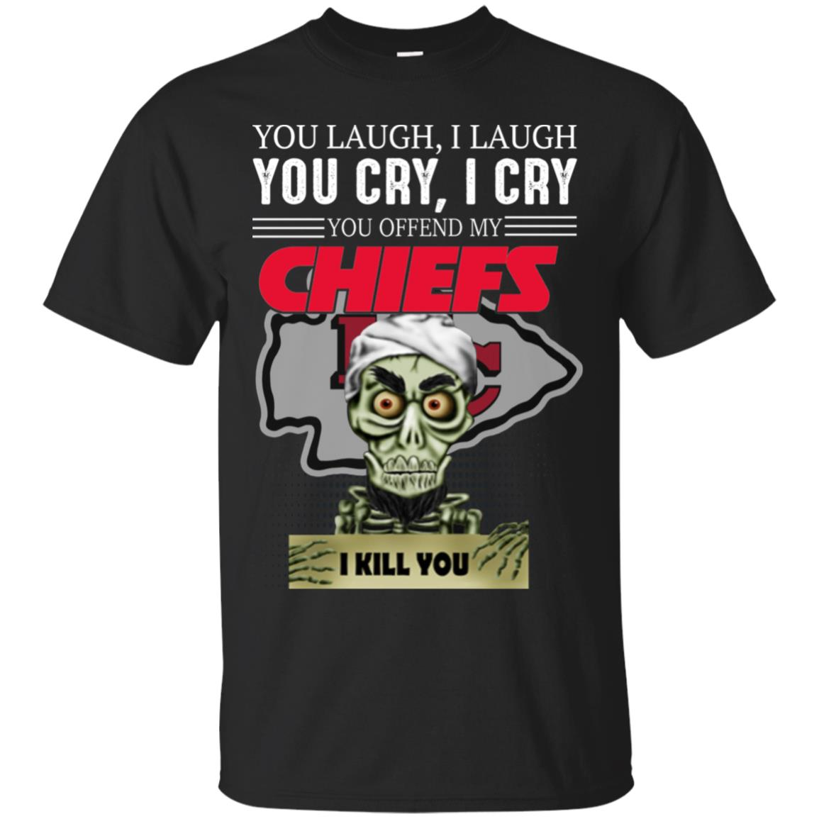 You Laugh I Laugh You Cry I Cry You offend my Chiefs I kill you