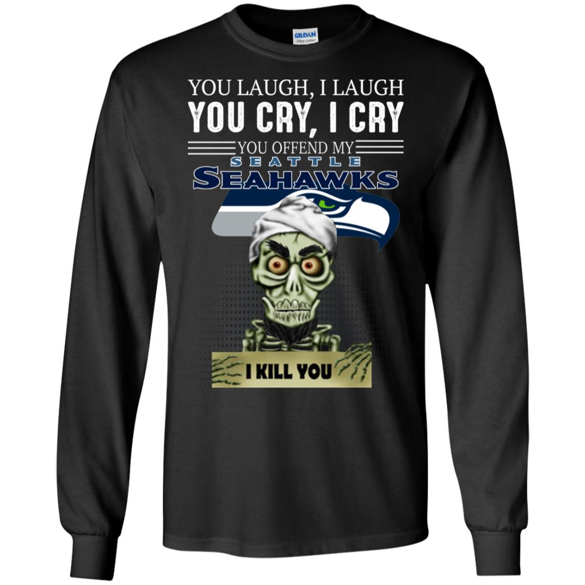 You Laugh I Laugh You Cry I Cry You offend my Seattle Seahawks I kill you
