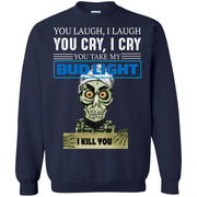 You laugh I laugh you cry I cry you take my Bud Light