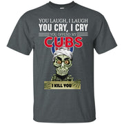 You Laugh I Laugh You Cry I Cry You offend my Cubs I kill you