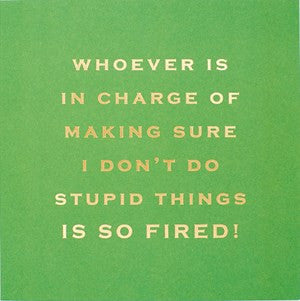 Susan O'Hanlon Card - Whoever Is in Charge of Making Sure I Don't Do Stupid Things Is So Fired!