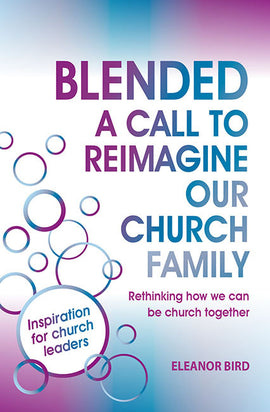 Blended A Call to Reimagine Our Church Family: Rethinking how we can be church together