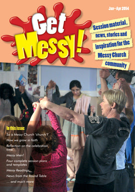 Get Messy! January - April 2014: Session material, news, stories and inspiration for the Messy Church community