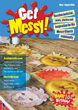 Get Messy! May - August 2014: Session material, news, stories and inspiration for the Messy Church community