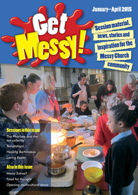 Get Messy! January - April 2015: Session material, news, stories and inspiration for the Messy Church community