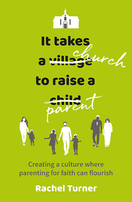 It Takes a Church to Raise a Parent: Creating a culture where parenting for faith can flourish