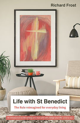 Life with St Benedict: The Rule re imagined for everyday living
