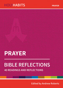 Holy Habits Bible Reflections: Prayer: 40 readings and reflections