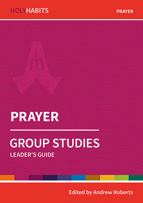 Holy Habits Group Studies: Prayer: Leader's Guide