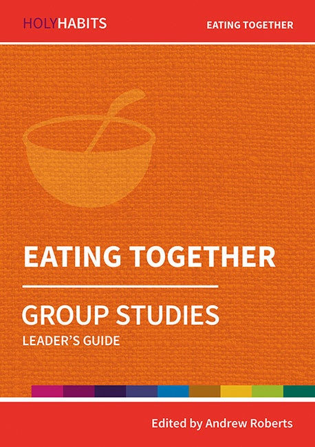 Holy Habits Group Studies: Eating Together: Leader's Guide