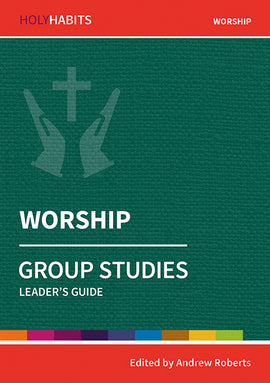 Holy Habits Group Studies: Worship: Leader's Guide