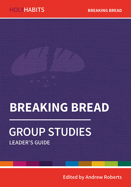 Holy Habits Group Studies: Breaking Bread: Leader's Guide