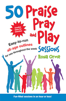 50 Praise, Pray and Play Sessions: Easy-to-run all-age outlines for use throughout the week
