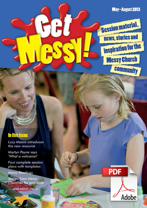 Get Messy! May - August 2013: Session material, news, stories and inspiration for the Messy Church community
