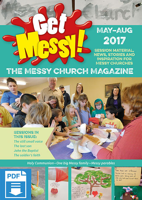 Get Messy! May - August 2017: Session material, news, stories and inspiration for the Messy Church community