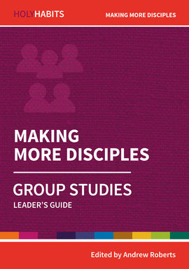 Holy Habits Group Studies: Making More Disciples: Leader's Guide