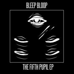 Bleep Bloop - The Fifth Pupil EP