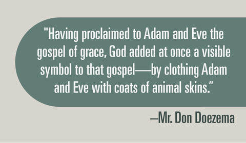 """Having proclaimed to Adam and Eve the gospel of grace, God added at once a visible symbol to that gospel—by clothing Adam and Eve with coats of animal skins."""