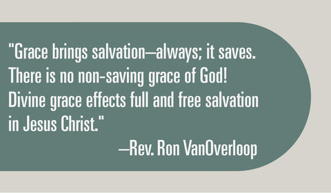 """Grace brings salvation-always; it saves. There is no non-saving grace of God! Divine grace effects full and free salvation in Jesus Christ."""