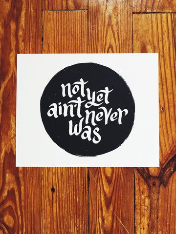 "Not Yet Ain't Never Was // Print [8"" x 10""]"