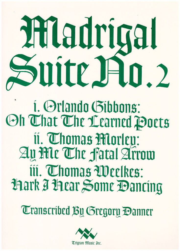 Madrigal Suite No. 2  (Gibbons/Morley/Weelkes) for Brass Quintet, tr. by Gregory Danner, pub. Trigram