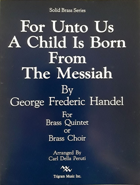 For Unto Us a Child is Born from The Messiah for Brass Quintet or Brass Choir, G,F. Handel, arr. C. Della Peruti, pub. Trigram