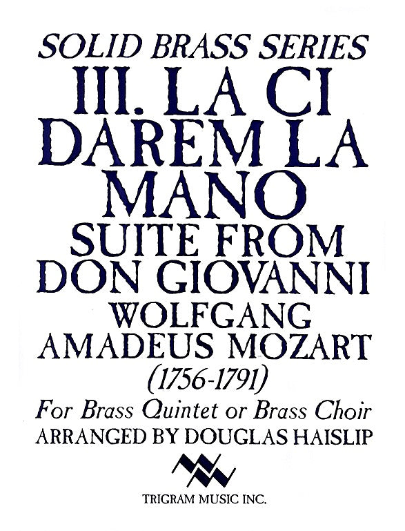 III. La Ci Darem La Mano Suite from Don Giovanni for Brass Quintet or Brass Choir by W. A. Mozart, arr. D. Haislip, pub. Trigram