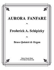 Aurora Fanfare for Brass Quintet and Organ by Frederick Schipizky, pub. Cherry